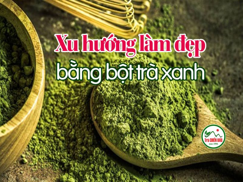 Bột trà xanh, xu hướng làm đẹp an toàn, hiệu quả nhanh và dễ thực hiện