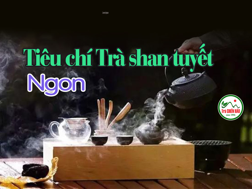 Tiêu chí đánh giá trà shan tuyết ngon là gì?